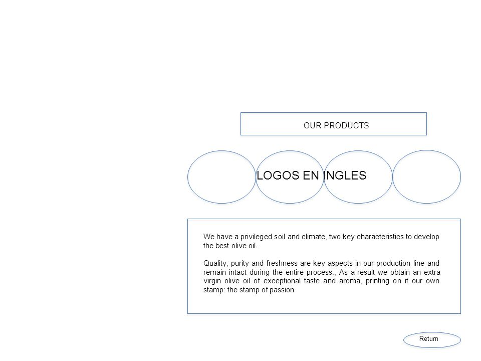 OUR PRODUCTS LOGOS EN INGLES We have a privileged soil and climate, two key characteristics to develop the best olive oil. Quality, purity and freshne