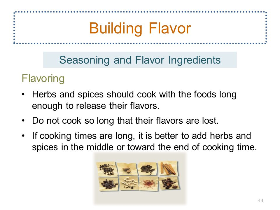 Flavoring Herbs and spices should cook with the foods long enough to release their flavors.