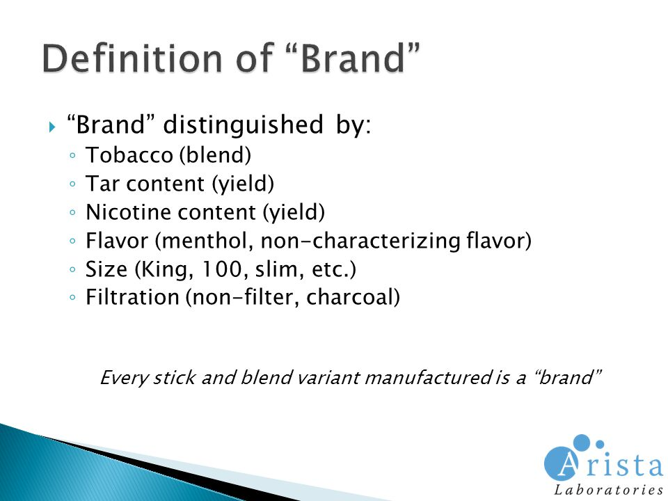  Brand distinguished by: ◦ Tobacco (blend) ◦ Tar content (yield) ◦ Nicotine content (yield) ◦ Flavor (menthol, non-characterizing flavor) ◦ Size (King, 100, slim, etc.) ◦ Filtration (non-filter, charcoal) Every stick and blend variant manufactured is a brand