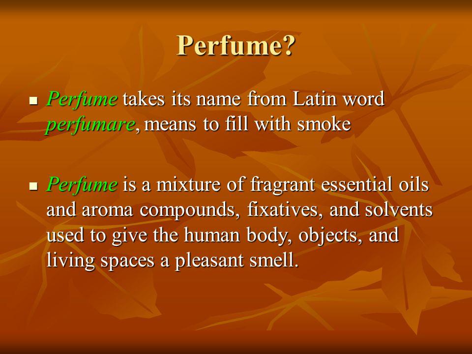 Constituents of perfumes Constituents of perfumes are: Constituents of perfumes are: vehicles or solvents vehicles or solvents the fixatives, and the fixatives, and odoriferous elements odoriferous elements
