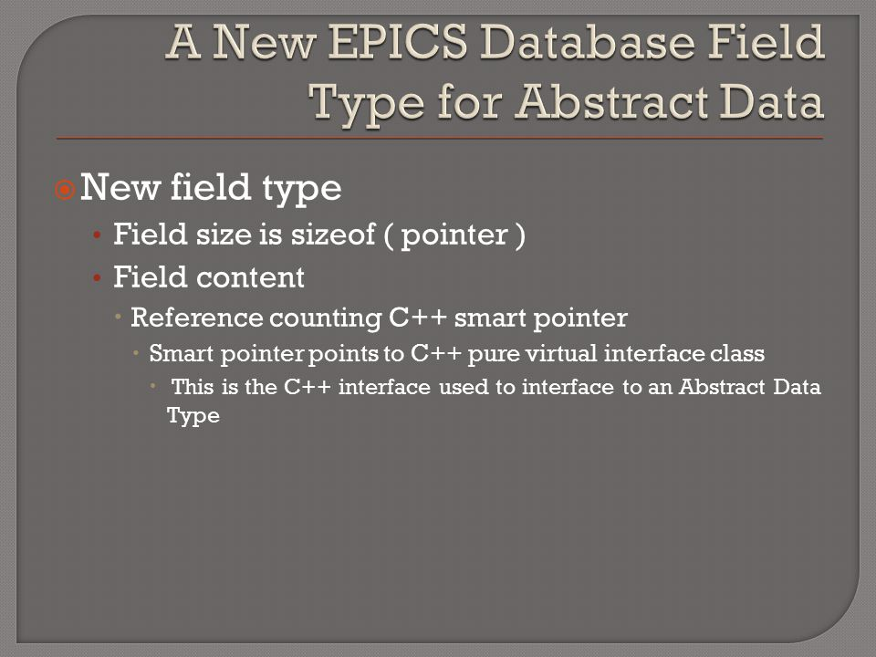  New field type Field size is sizeof ( pointer ) Field content  Reference counting C++ smart pointer  Smart pointer points to C++ pure virtual inte