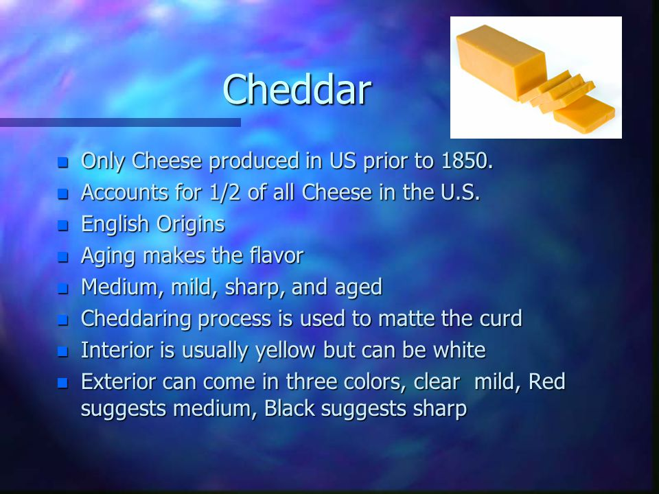 Cheddar n Only Cheese produced in US prior to 1850. n Accounts for 1/2 of all Cheese in the U.S. n English Origins n Aging makes the flavor n Medium,