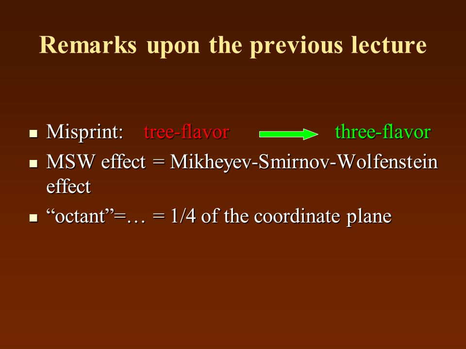 Remarks upon the previous lecture Misprint: tree-flavor three-flavor Misprint: tree-flavor three-flavor MSW effect = Mikheyev-Smirnov-Wolfenstein effect MSW effect = Mikheyev-Smirnov-Wolfenstein effect octant =… = 1/4 of the coordinate plane octant =… = 1/4 of the coordinate plane