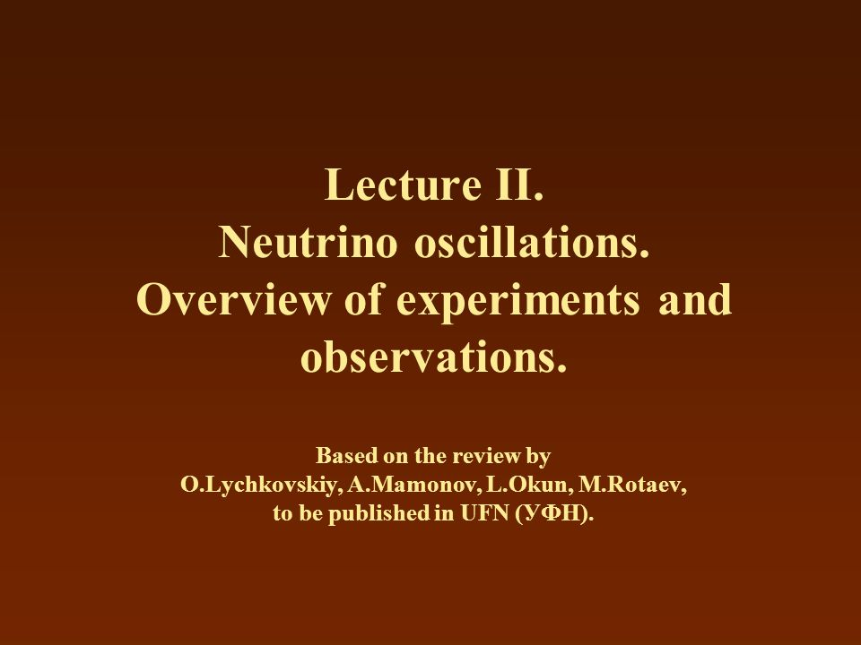 Lecture II. Neutrino oscillations. Overview of experiments and observations. Based on the review by O.Lychkovskiy, A.Mamonov, L.Okun, M.Rotaev, to be