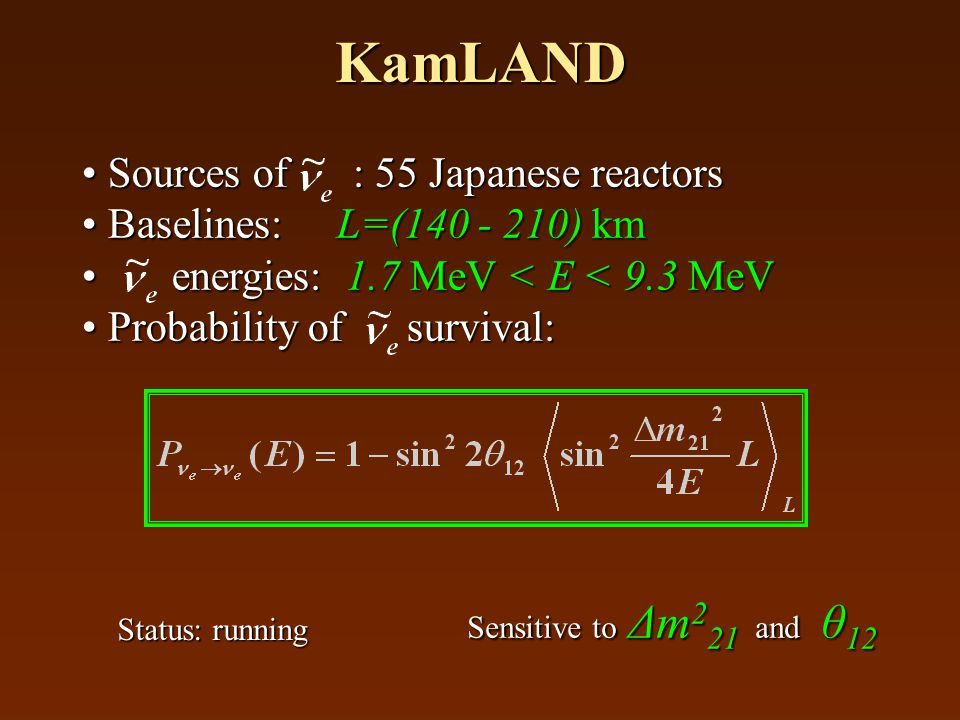 KamLAND Sources of : 55 Japanese reactors Sources of : 55 Japanese reactors Baselines: L=(140 - 210) km Baselines: L=(140 - 210) km energies: 1.7 MeV < E < 9.3 MeV energies: 1.7 MeV < E < 9.3 MeV Probability of survival: Probability of survival: Sensitive to Δm 2 21 and θ 12 Status: running