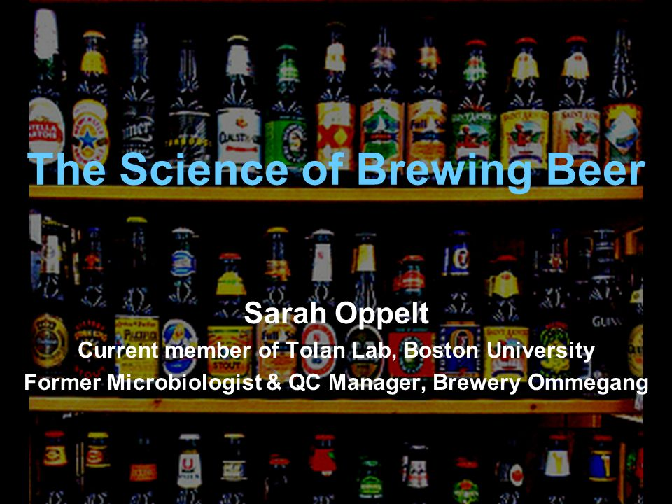The Science of Brewing Beer Sarah Oppelt Current member of Tolan Lab, Boston University Former Microbiologist & QC Manager, Brewery Ommegang