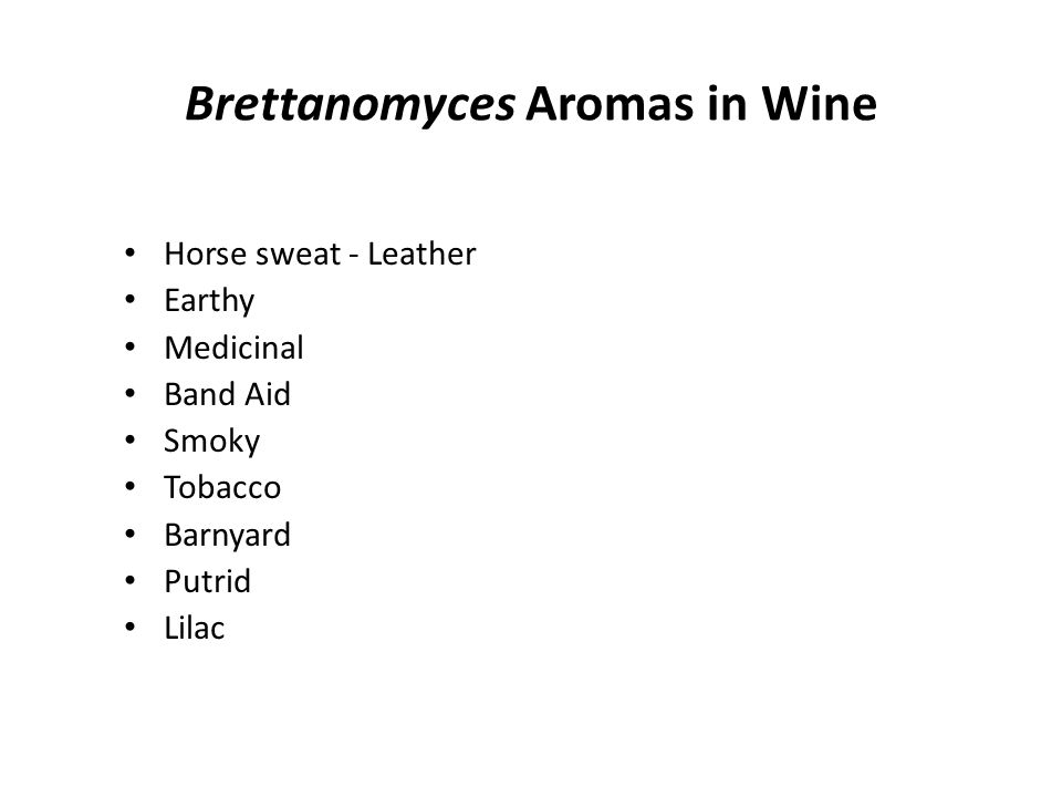 Brett Effect in Wine Loss of 'fruit', 'floral' & 'honey' aromas Increase in overall complexity Acetic acid, vinegar aroma Spice and smoke aroma Chemical, Plastic, BandAid aroma Metallic bitter taste Mousiness