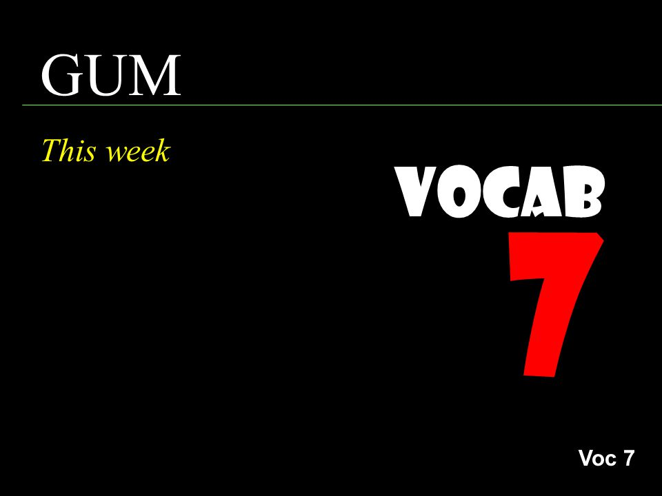 Vocab 7 GUM This week Voc 7