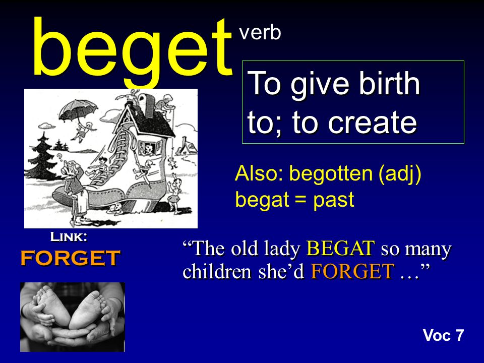beget Link: FORGET Link: FORGET The old lady BEGAT so many children she'd FORGET … verb Also: begotten (adj) begat = past To give birth to; to create Voc 7
