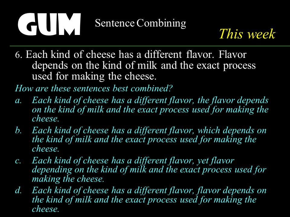 Gum Sentence Combining 6. Each kind of cheese has a different flavor.