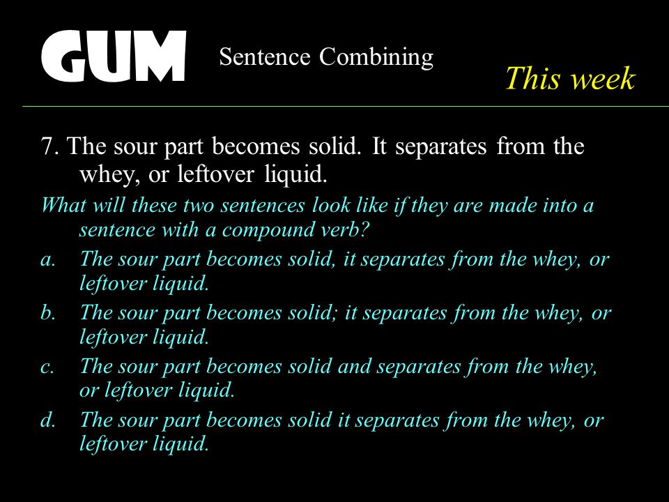 Gum Sentence Combining 7. The sour part becomes solid.
