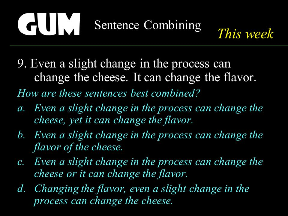 Gum Sentence Combining 9. Even a slight change in the process can change the cheese.