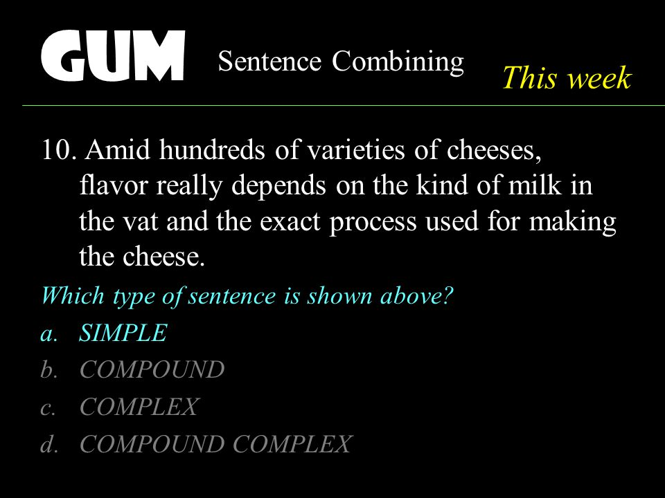 Gum Sentence Combining 10. Amid hundreds of varieties of cheeses, flavor really depends on the kind of milk in the vat and the exact process used for