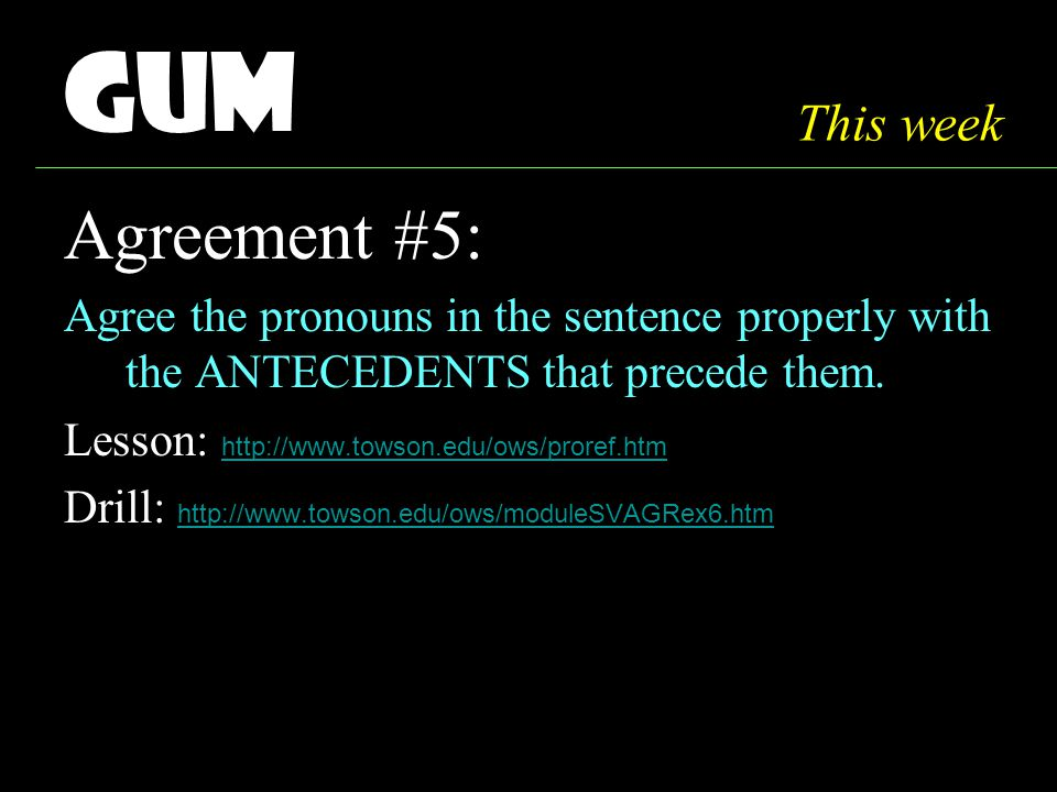 Gum Agreement #5: Agree the pronouns in the sentence properly with the ANTECEDENTS that precede them.