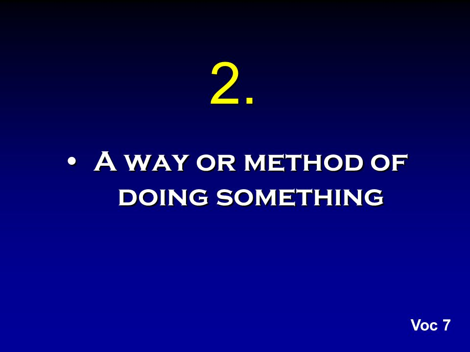 2. A way or method of doing something Voc 7