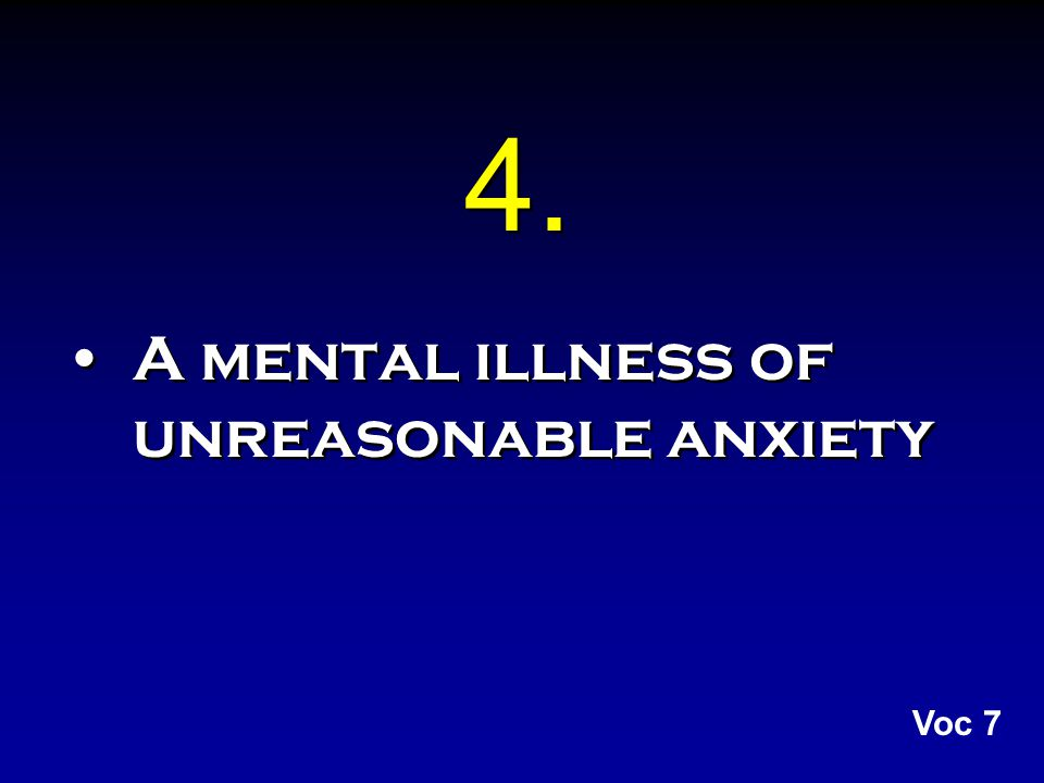 4. A mental illness of unreasonable anxiety Voc 7
