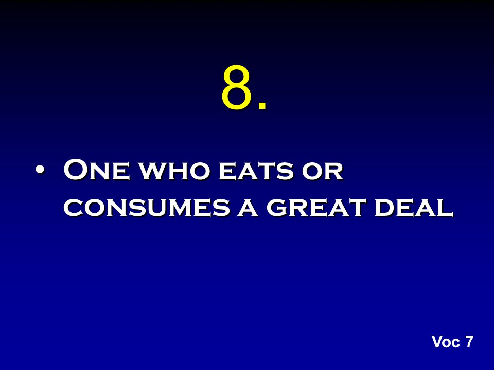 8. One who eats or consumes a great deal Voc 7