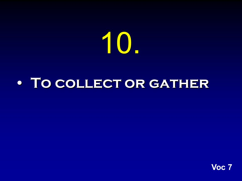 10. To collect or gather Voc 7