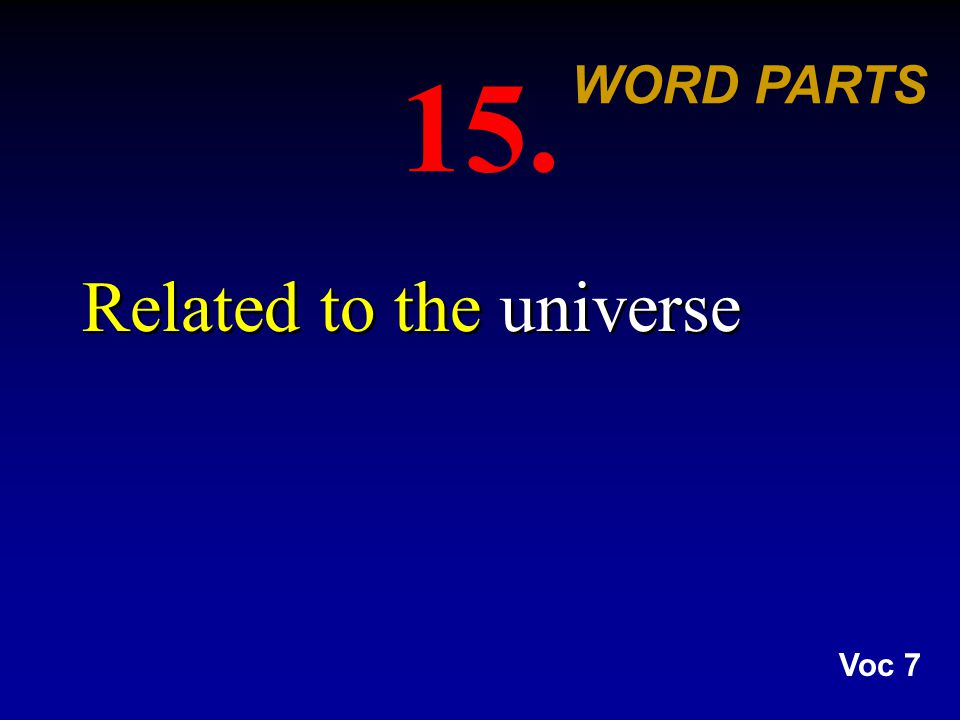 15. Related to the universe WORD PARTS Voc 7