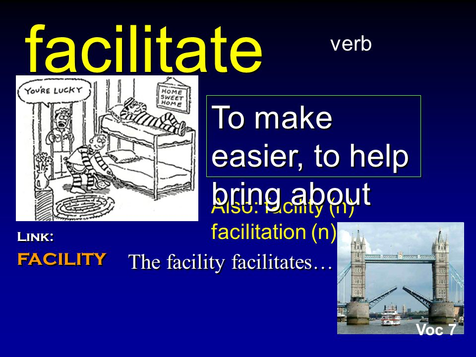 facilitate The facility facilitates… verb Also: facility (n) facilitation (n) To make easier, to help bring about Link: facility Link: facility Voc 7