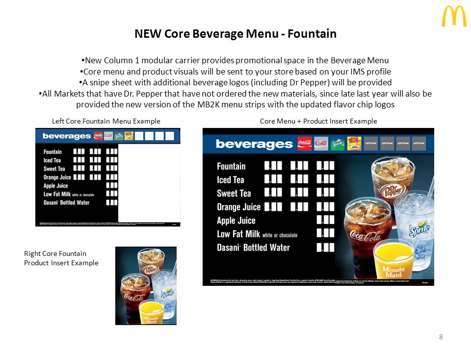 NEW Core Beverage Menu - Bottled Markets Bottled Beverage Core Menu + Core Product Insert Example Left Core Fountain/Bottled Beverage Menu Example Right Bottled Beverage Core Product Insert Example 9 New Column 1 modular carrier provides promotional space in the Beverage Menu Core menu and product visuals will be sent to your store based on your IMS profile A snipe sheet with additional beverage logos will be provided Note: All Bottled Beverage markets have Dr.