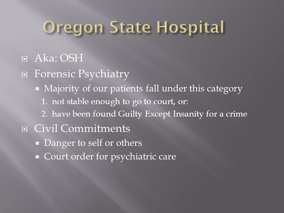  Aka: OSH  Forensic Psychiatry  Majority of our patients fall under this category 1.