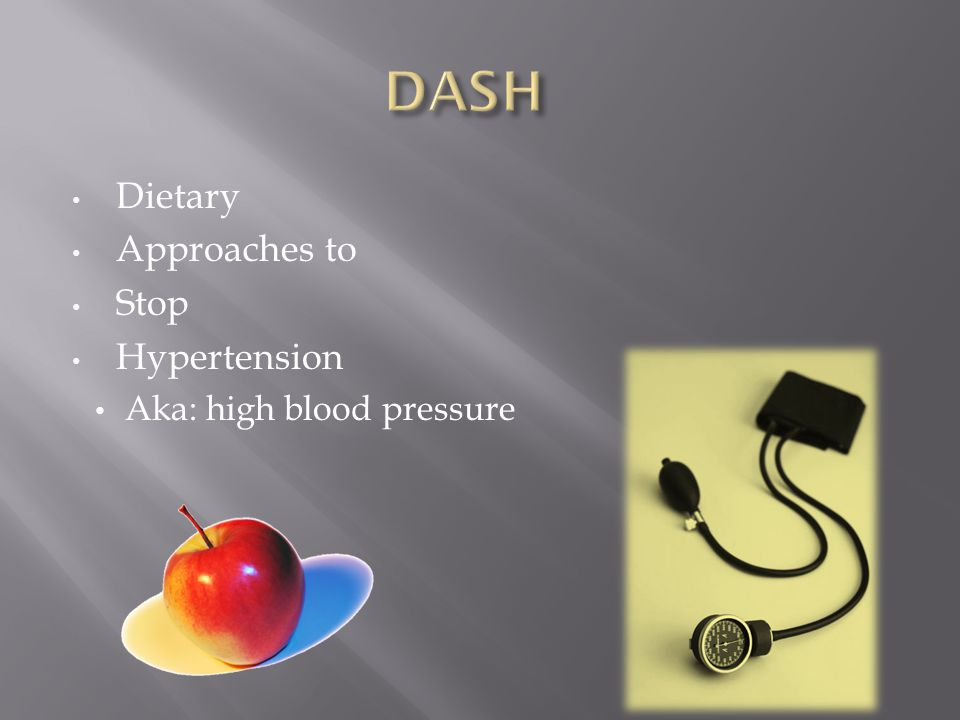 Dietary Approaches to Stop Hypertension Aka: high blood pressure