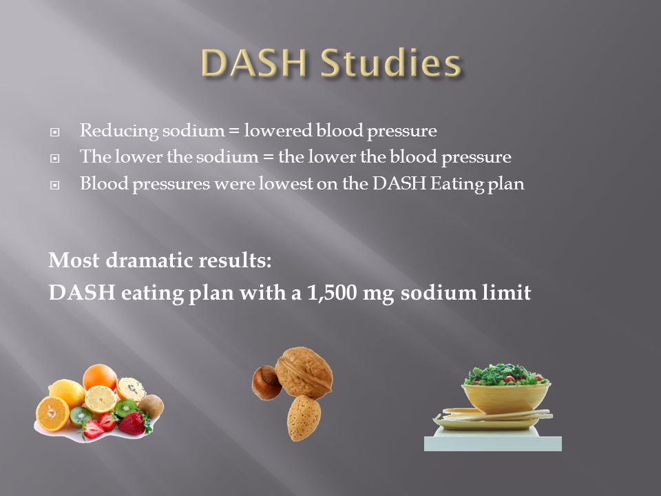  Reducing sodium = lowered blood pressure  The lower the sodium = the lower the blood pressure  Blood pressures were lowest on the DASH Eating plan Most dramatic results: DASH eating plan with a 1,500 mg sodium limit