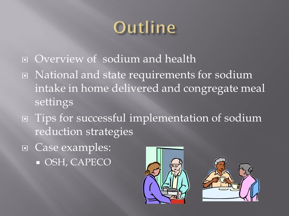  Overview of sodium and health  National and state requirements for sodium intake in home delivered and congregate meal settings  Tips for successful implementation of sodium reduction strategies  Case examples:  OSH, CAPECO