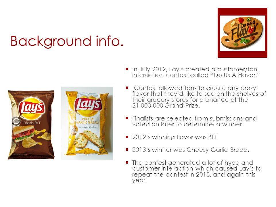 "Background info.  In July 2012, Lay's created a customer/fan interaction contest called ""Do Us A Flavor.""  Contest allowed fans to create any crazy"