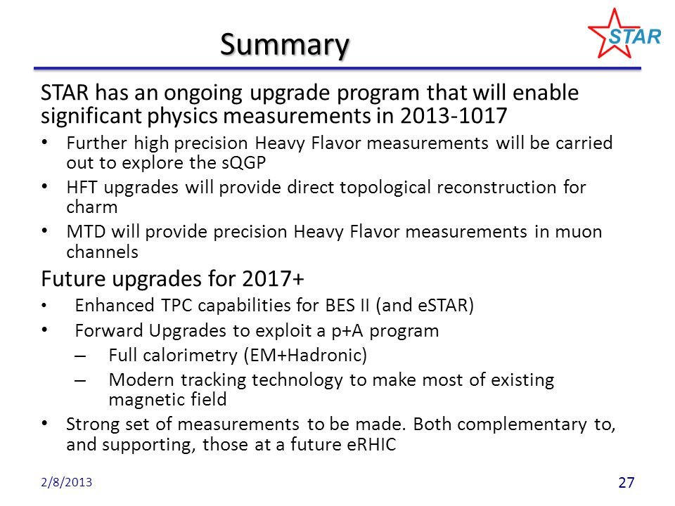 Summary STAR has an ongoing upgrade program that will enable significant physics measurements in 2013-1017 Further high precision Heavy Flavor measure