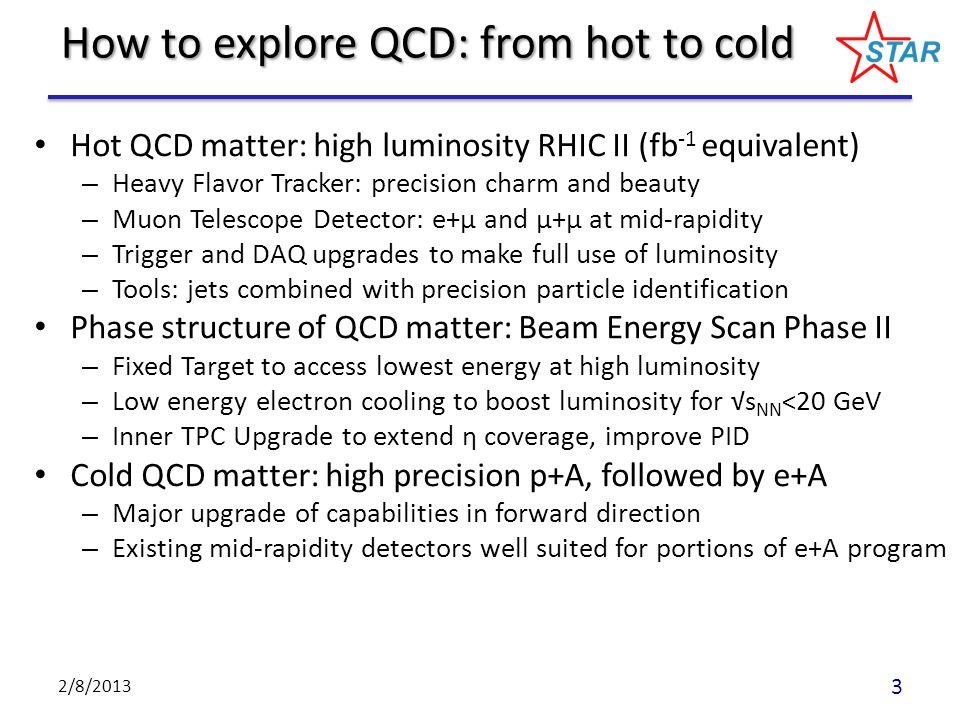 Hot QCD matter: high luminosity RHIC II (fb -1 equivalent) – Heavy Flavor Tracker: precision charm and beauty – Muon Telescope Detector: e+μ and μ+μ at mid-rapidity – Trigger and DAQ upgrades to make full use of luminosity – Tools: jets combined with precision particle identification Phase structure of QCD matter: Beam Energy Scan Phase II – Fixed Target to access lowest energy at high luminosity – Low energy electron cooling to boost luminosity for √s NN <20 GeV – Inner TPC Upgrade to extend η coverage, improve PID Cold QCD matter: high precision p+A, followed by e+A – Major upgrade of capabilities in forward direction – Existing mid-rapidity detectors well suited for portions of e+A program 2/8/2013 3 How to explore QCD: from hot to cold