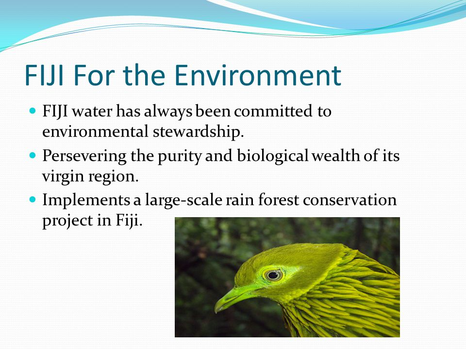 Beyond FIJI 1% of global sales are given back to support a number of environmental causes in Fiji, the U.S.