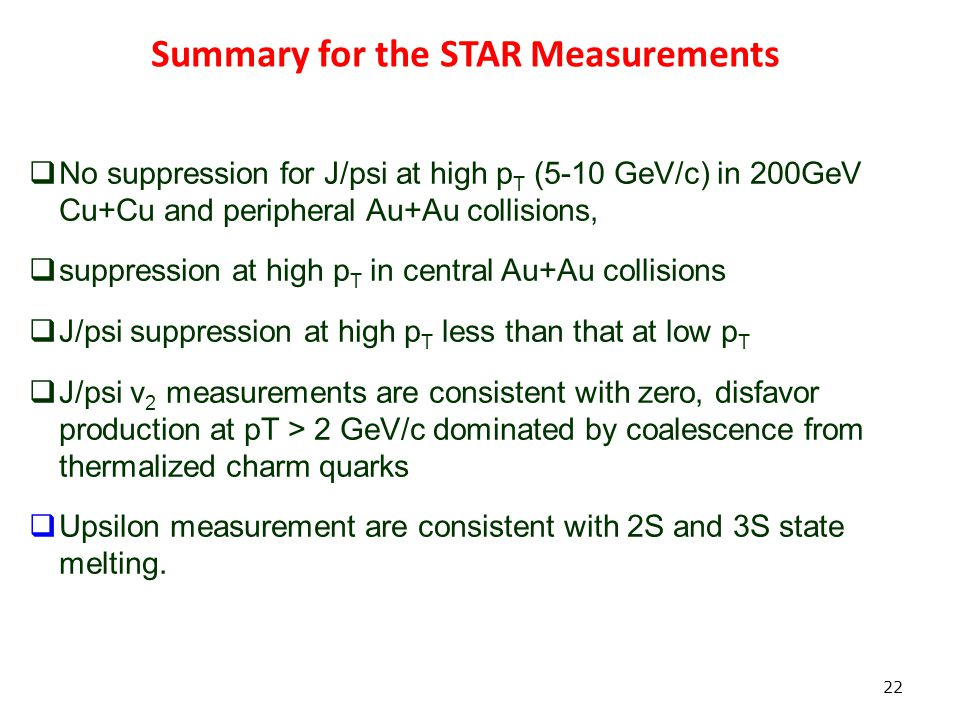 Summary for the STAR Measurements 22  No suppression for J/psi at high p T (5-10 GeV/c) in 200GeV Cu+Cu and peripheral Au+Au collisions,  suppression at high p T in central Au+Au collisions  J/psi suppression at high p T less than that at low p T  J/psi v 2 measurements are consistent with zero, disfavor production at pT > 2 GeV/c dominated by coalescence from thermalized charm quarks  Upsilon measurement are consistent with 2S and 3S state melting.