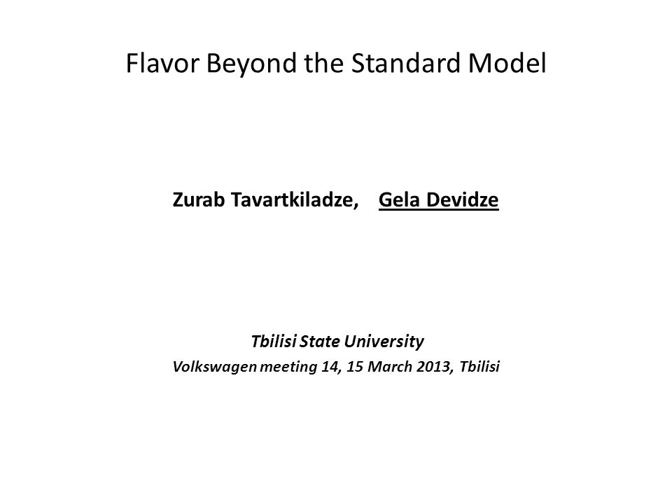 Flavor Beyond the Standard Model Zurab Tavartkiladze, Gela Devidze Tbilisi State University Volkswagen meeting 14, 15 March 2013, Tbilisi