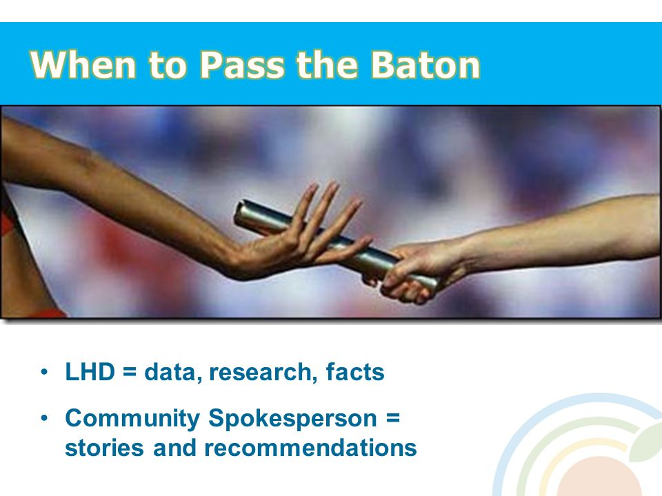 When to Pass the Baton LHD = data, research, facts Community Spokesperson = stories and recommendations