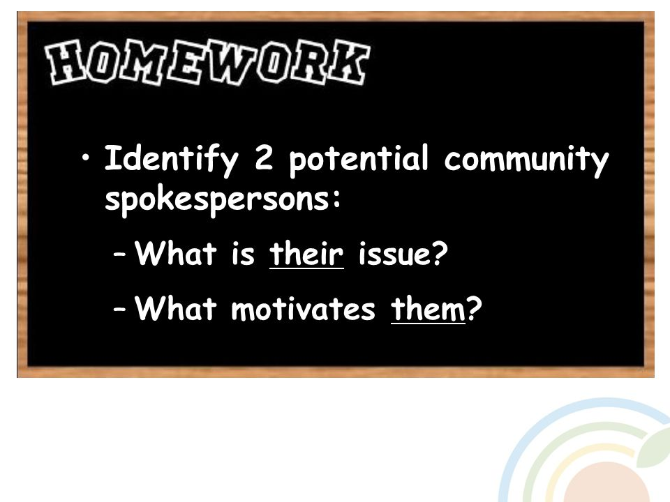 Identify 2 potential community spokespersons: –What is their issue? –What motivates them?