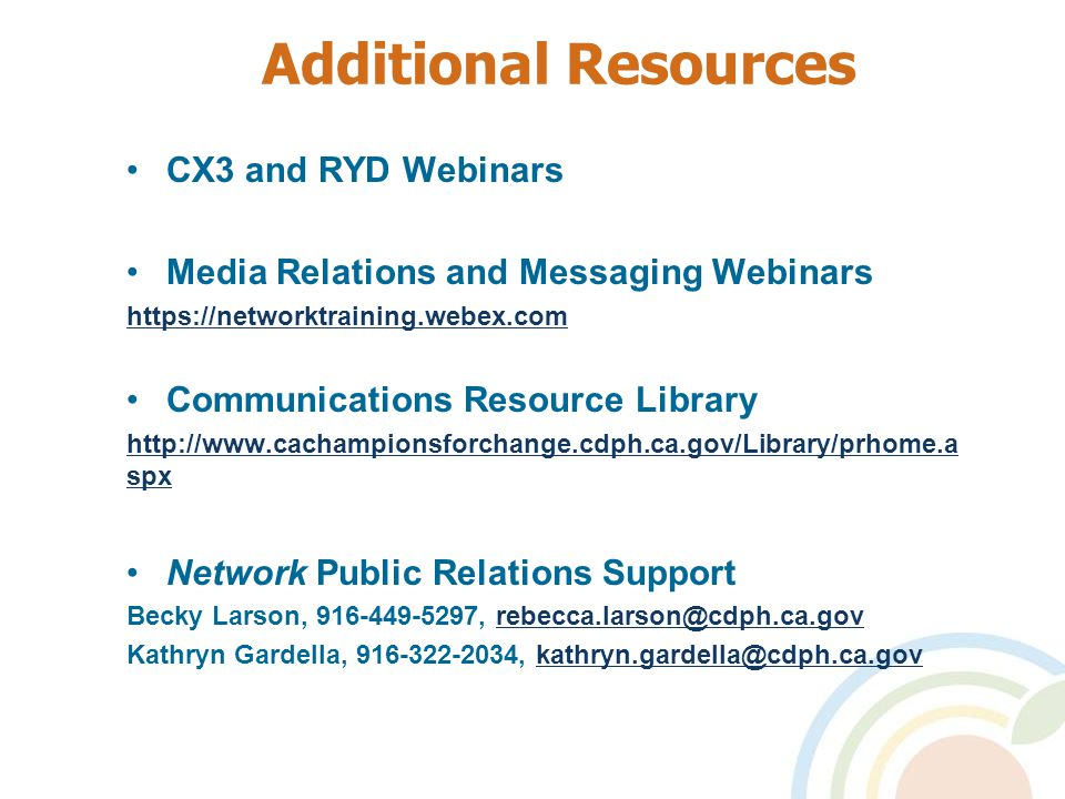 CX3 and RYD Webinars Media Relations and Messaging Webinars https://networktraining.webex.com Communications Resource Library http://www.cachampionsforchange.cdph.ca.gov/Library/prhome.a spx Network Public Relations Support Becky Larson, 916-449-5297, rebecca.larson@cdph.ca.govrebecca.larson@cdph.ca.gov Kathryn Gardella, 916-322-2034, kathryn.gardella@cdph.ca.govkathryn.gardella@cdph.ca.gov Additional Resources