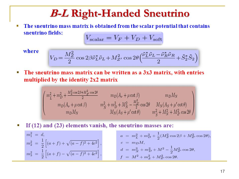  If (12) and (23) elements vanish, the sneutrino masses are: 17 B-L Right-Handed Sneutrino where  The sneutrino mass matrix is obtained from the scalar potential that contains sneutrino fields:  The sneutrino mass matrix can be written as a 3x3 matrix, with entries multiplied by the identity 2x2 matrix