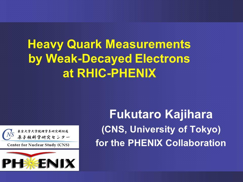 Fukutaro Kajihara (CNS, University of Tokyo) for the PHENIX Collaboration Heavy Quark Measurements by Weak-Decayed Electrons at RHIC-PHENIX