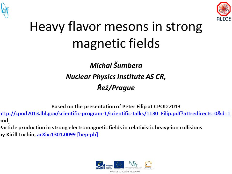 Heavy flavor mesons in strong magnetic fields Michal Šumbera Nuclear Physics Institute AS CR, Řež/Prague Based on the presentation of Peter Filip at CPOD 2013 http://cpod2013.lbl.gov/scientific-program-1/scientific-talks/1130_Filip.pdf?attredirects=0&d=1 and Particle production in strong electromagnetic fields in relativistic heavy-ion collisions by Kirill Tuchin, arXiv:1301.0099 [hep-ph]arXiv:1301.0099 [hep-ph]