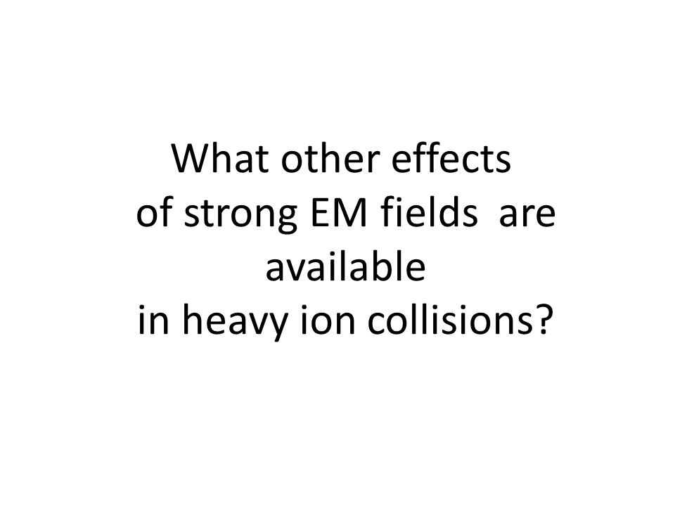 What other effects of strong EM fields are available in heavy ion collisions?