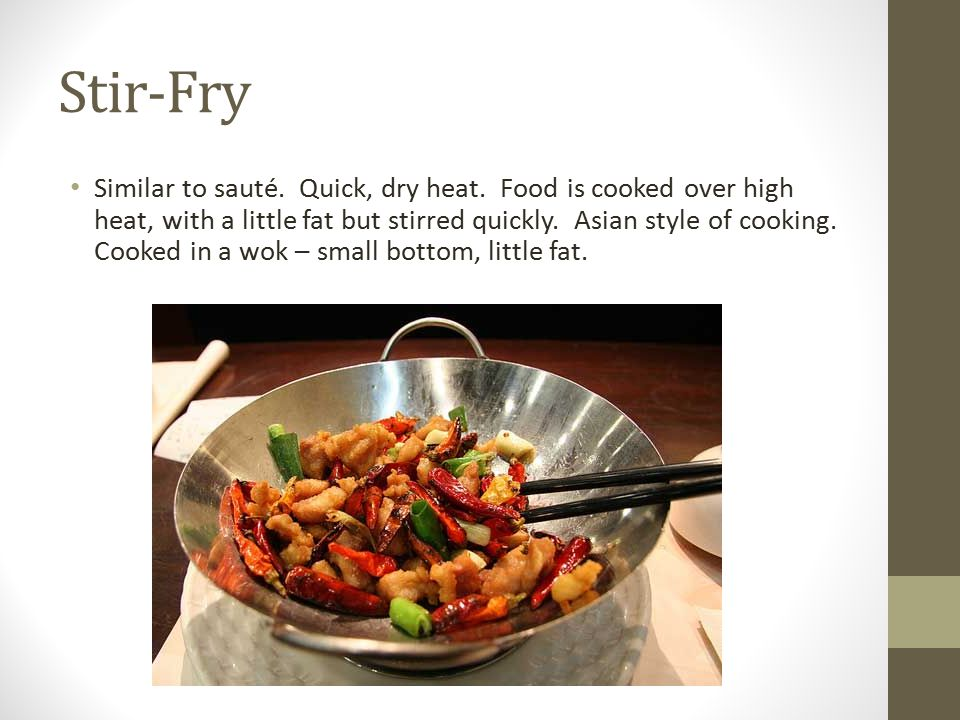 Stir-Fry Similar to sauté. Quick, dry heat. Food is cooked over high heat, with a little fat but stirred quickly. Asian style of cooking. Cooked in a