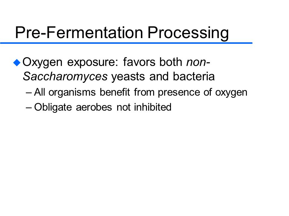 Pre-Fermentation Processing  Oxygen exposure: favors both non- Saccharomyces yeasts and bacteria –All organisms benefit from presence of oxygen –Obligate aerobes not inhibited