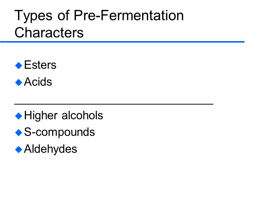 Types of Pre-Fermentation Characters  Esters  Acids _______________________________  Higher alcohols  S-compounds  Aldehydes