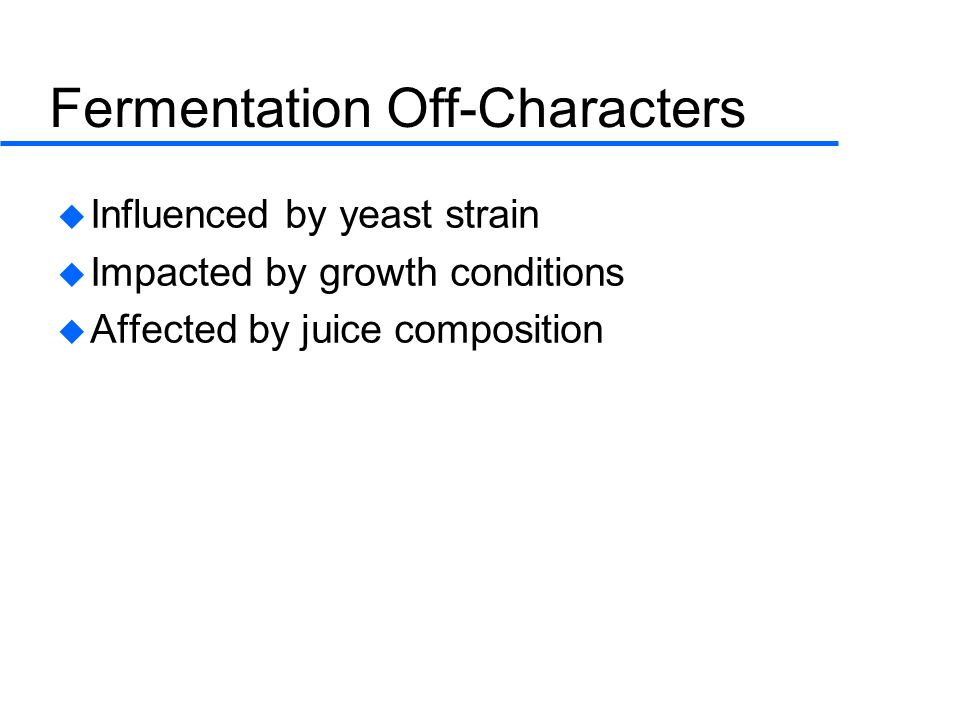 Fermentation Off-Characters  Influenced by yeast strain  Impacted by growth conditions  Affected by juice composition