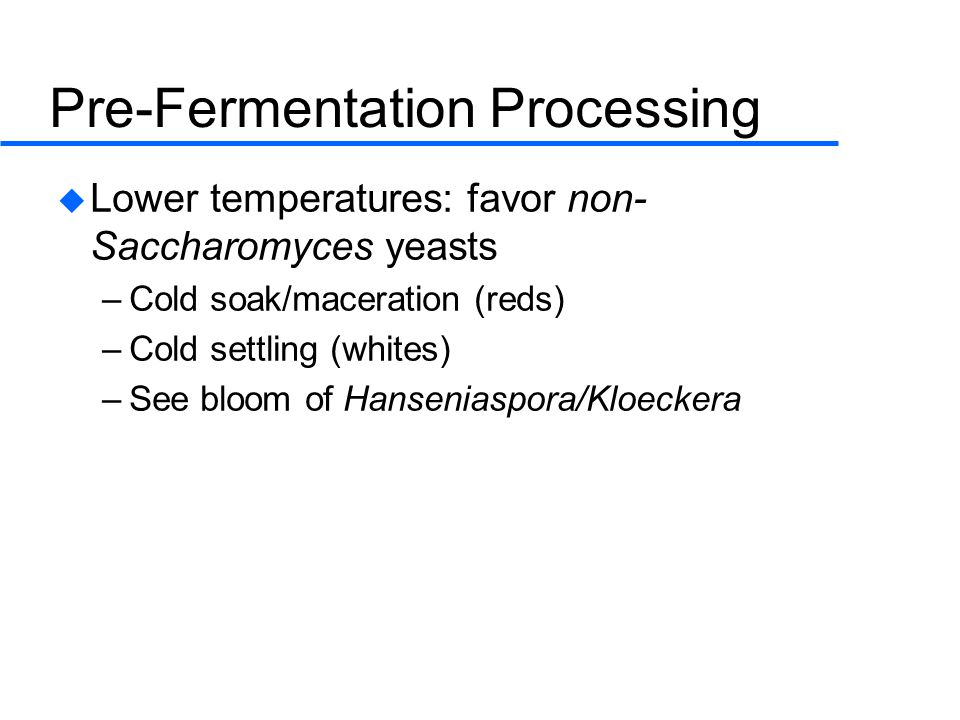 Pre-Fermentation Processing  Lower temperatures: favor non- Saccharomyces yeasts –Cold soak/maceration (reds) –Cold settling (whites) –See bloom of Hanseniaspora/Kloeckera