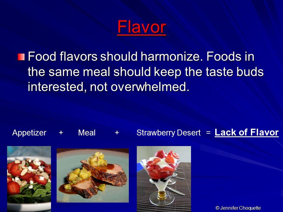 Flavor Food flavors should harmonize. Foods in the same meal should keep the taste buds interested, not overwhelmed. Appetizer + Meal + Strawberry Des