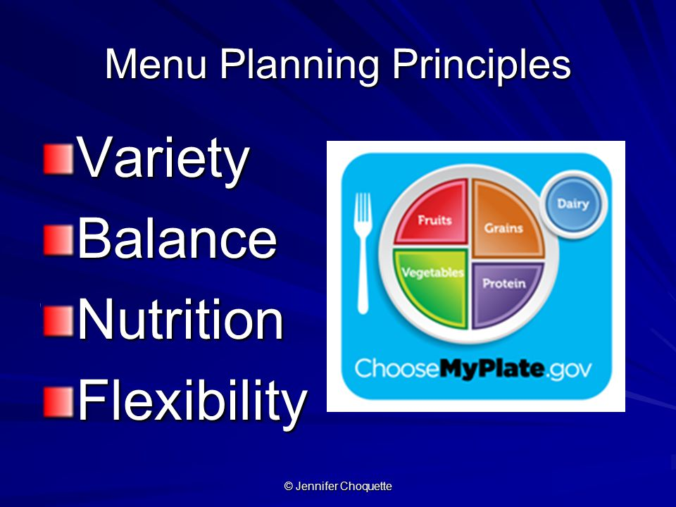 Menu Planning Principles VarietyBalanceNutritionFlexibility © Jennifer Choquette