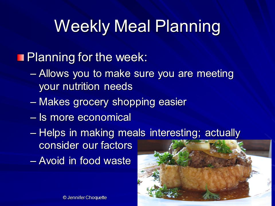 Weekly Meal Planning Planning for the week: –Allows you to make sure you are meeting your nutrition needs –Makes grocery shopping easier –Is more economical –Helps in making meals interesting; actually consider our factors –Avoid in food waste © Jennifer Choquette
